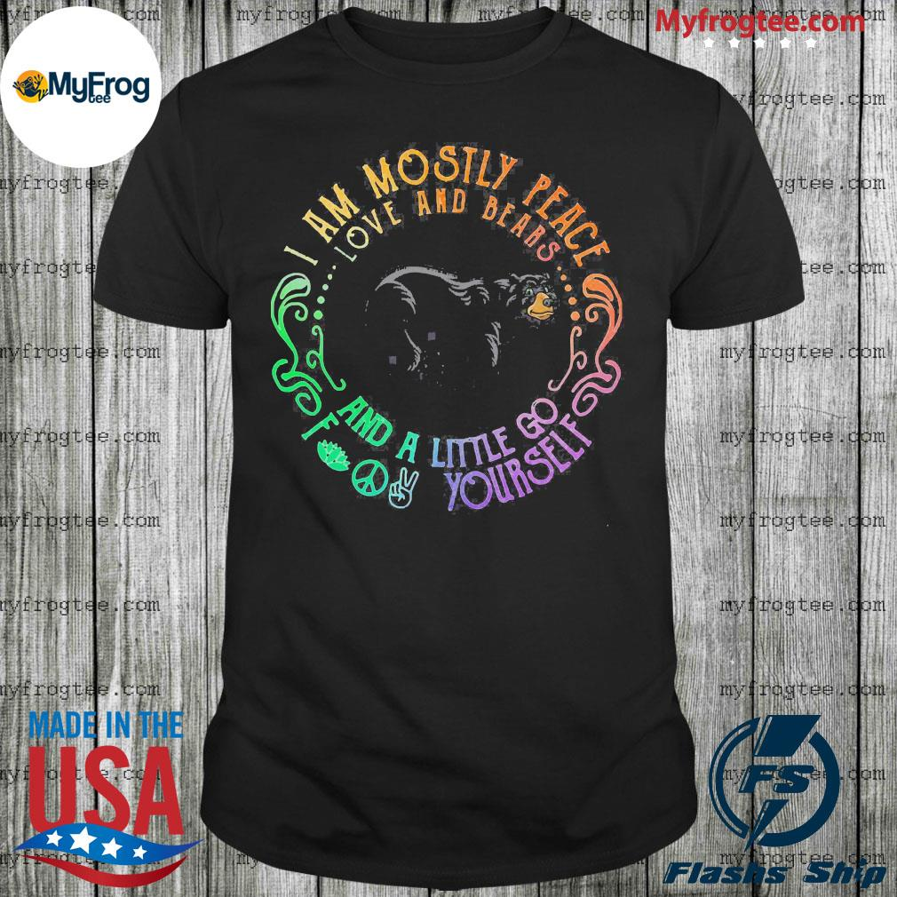 Black Bear i am mostly peace love and bears and a little go fuck yourself shirt