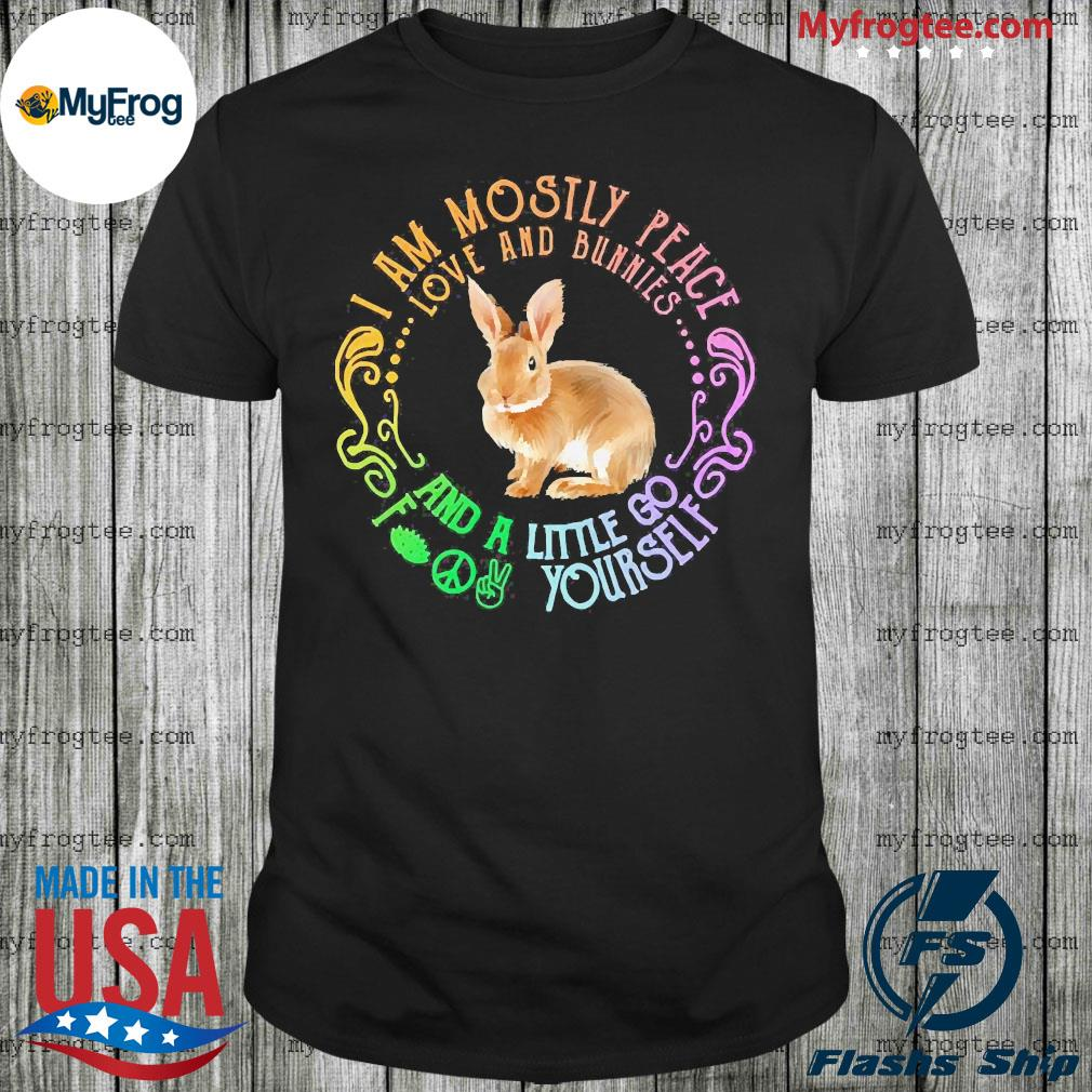 Bunnies I am mostly peace love and bunnies and a little go fuck yourself shirt