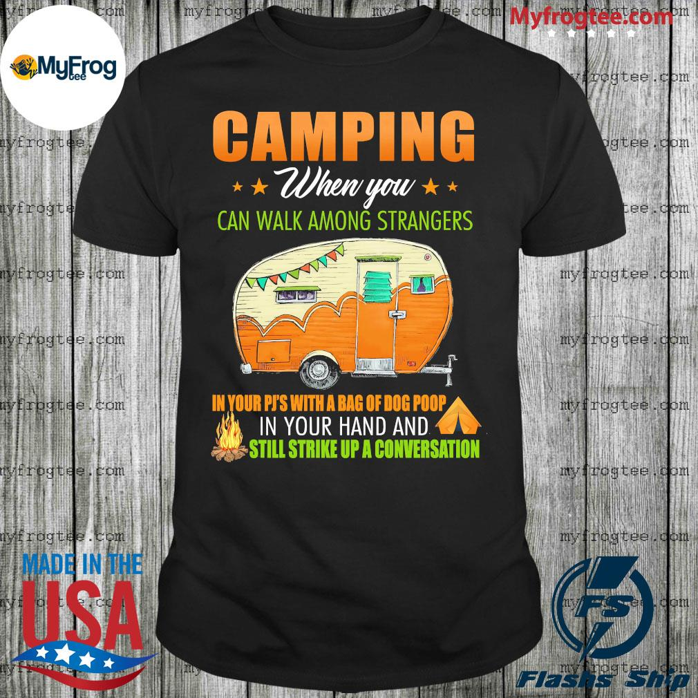 Camping when you can't walk among strangers in your pjs with a bag of dog poop in your hand and still strike up a conversation shirt
