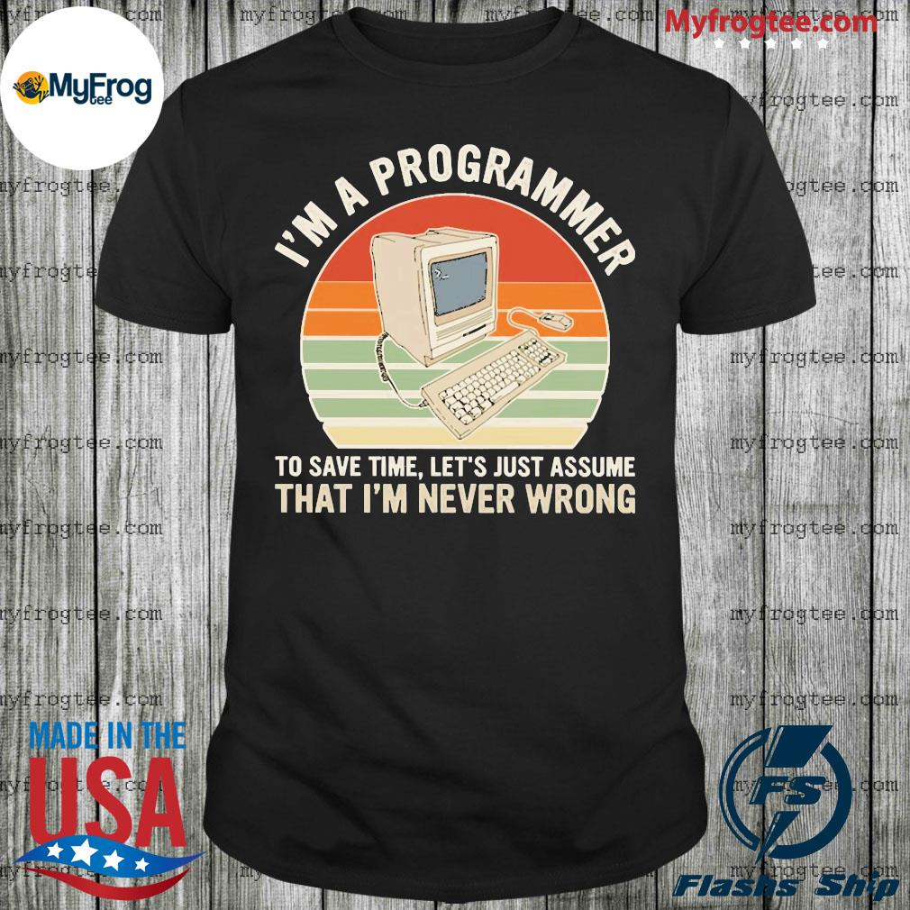 Computer i'm a programmer to save time let's just assume that i'm that i'm never wrong vintage shirt