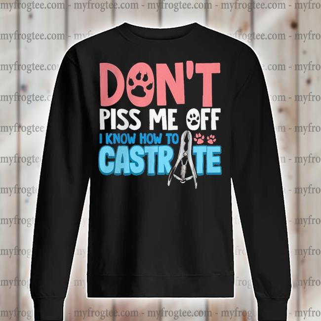 Don't piss me off I know how to castrate s sweater