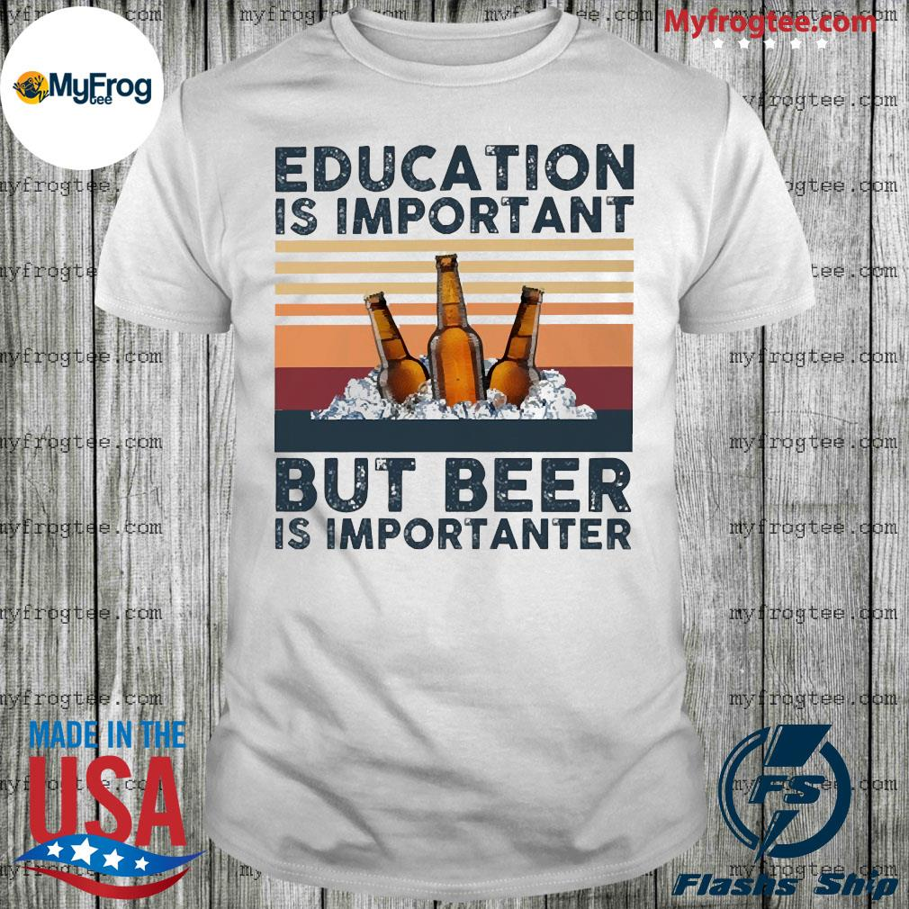 Education Is important but Beer Is importanter vintage shirt