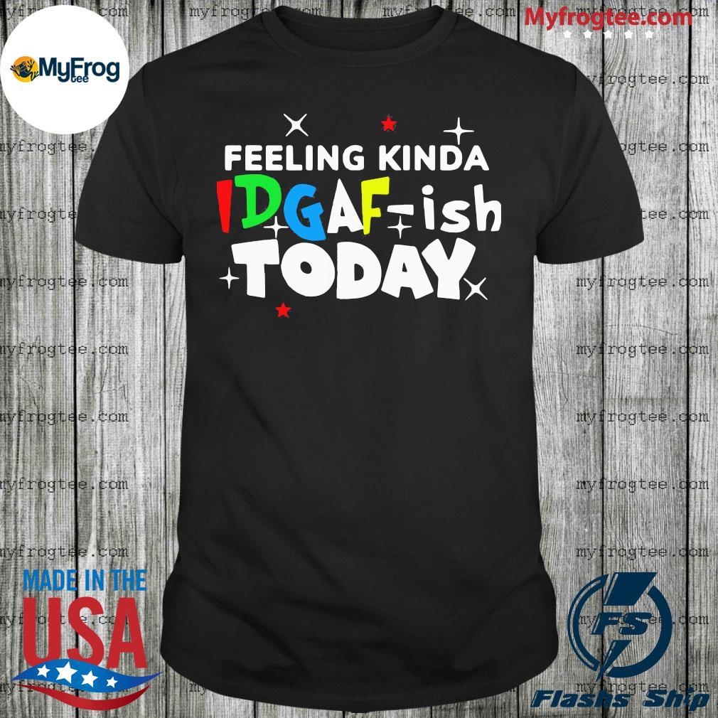 Feeling kinda idgaf ish today shirt