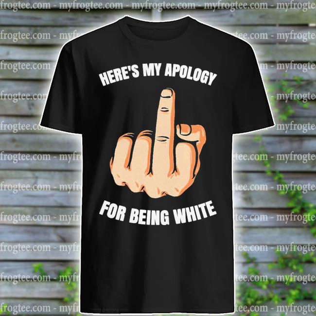 Fuck Here's my apology for being white shirt