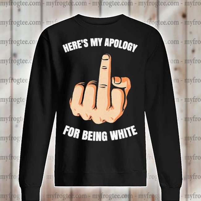 Fuck Here's my apology for being white s sweater