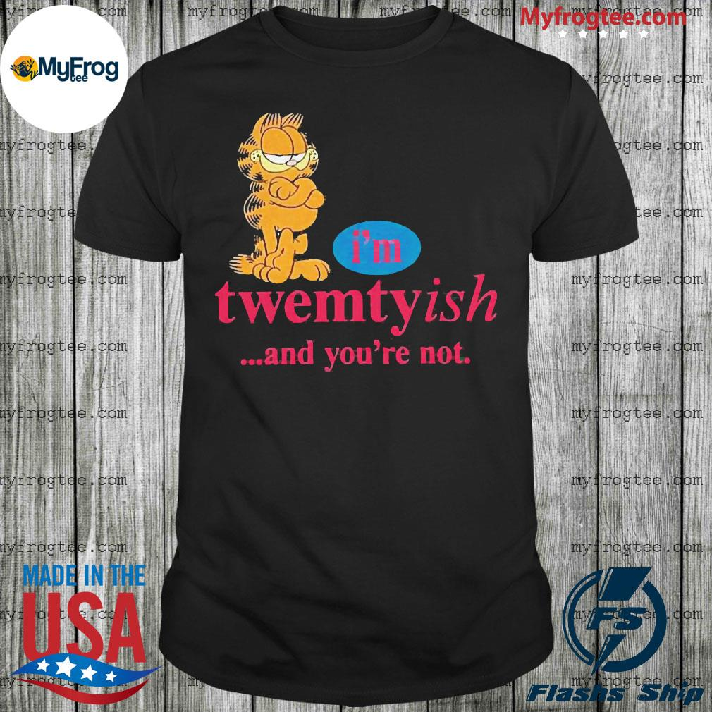 Garfield I'm twentyish and you're not shirt