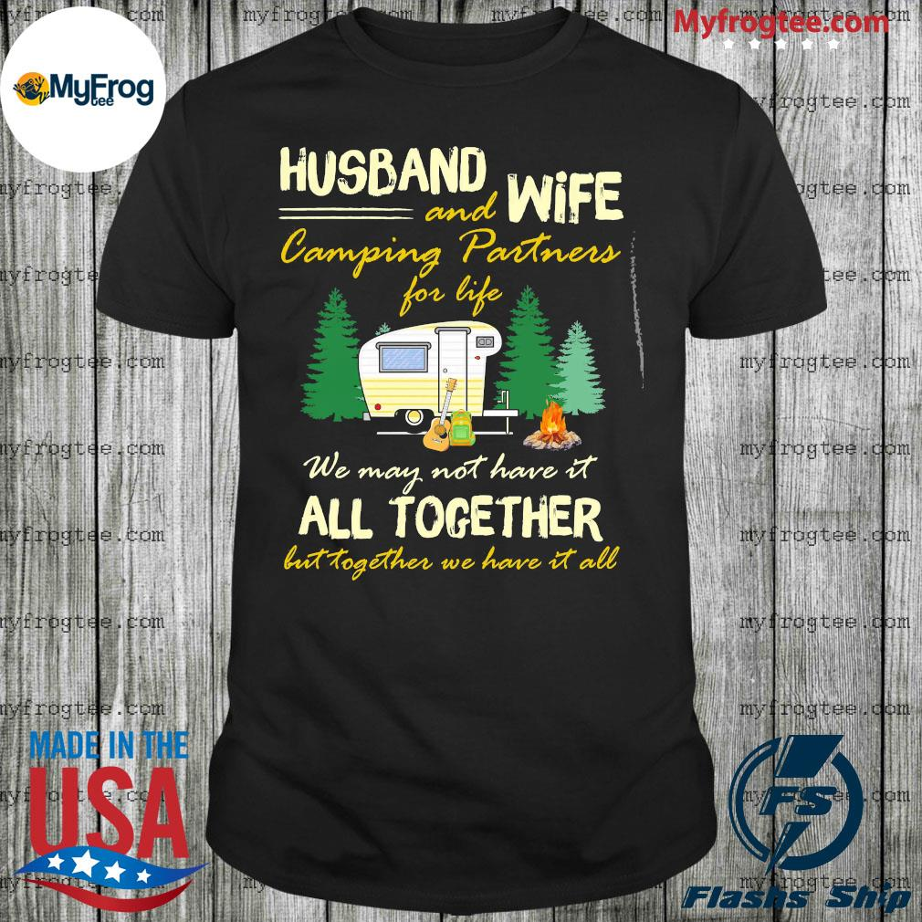 Husband and wife camping partners for life we not have it all together but together we have it all shirt