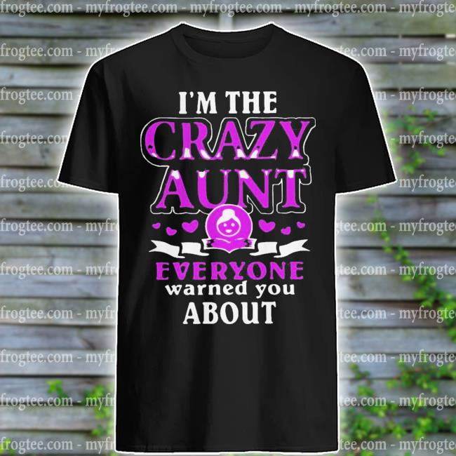 I am the crazy Aunt everyone warned you about shirt