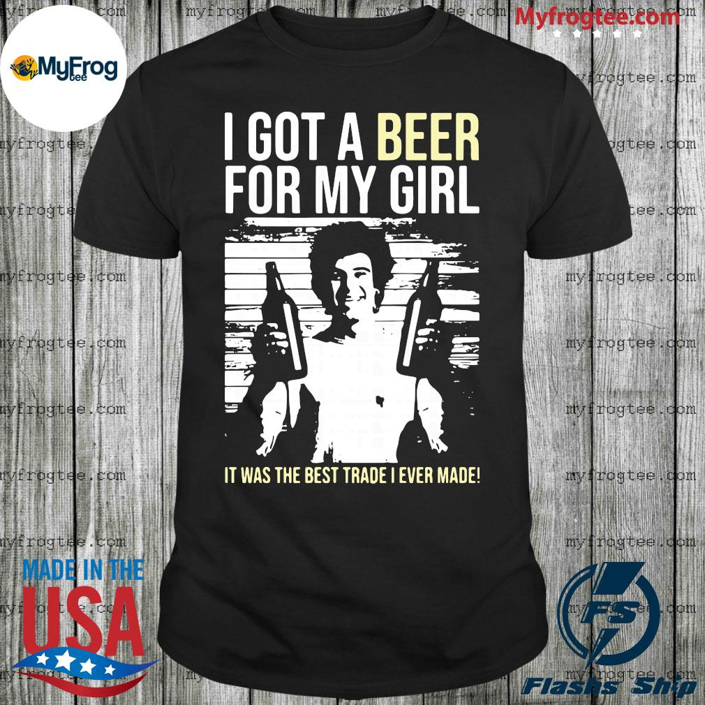 I got a beer for my girl it was the best trade I ever made shirt