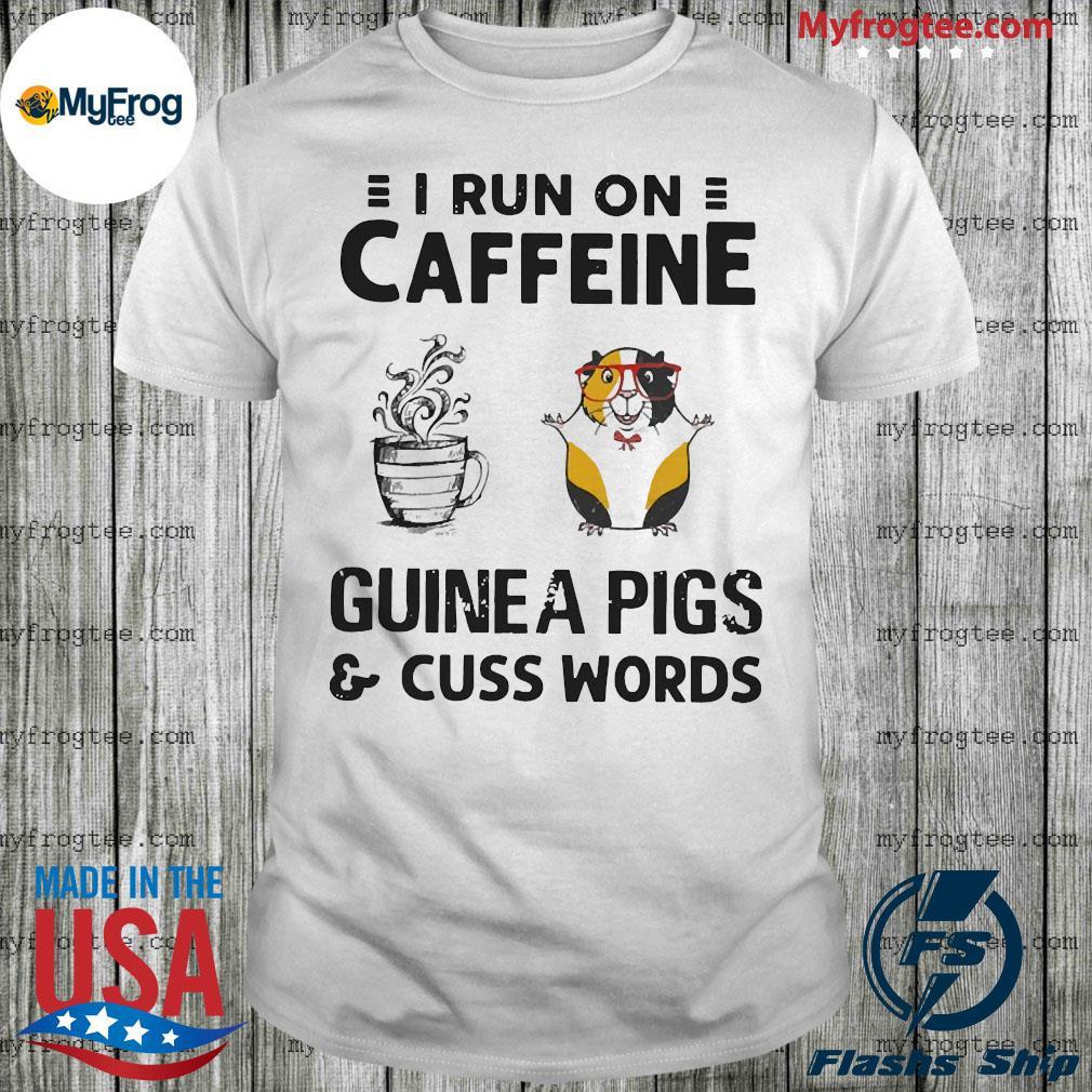 i run on caffeine guinea pigs and cuss words shirt