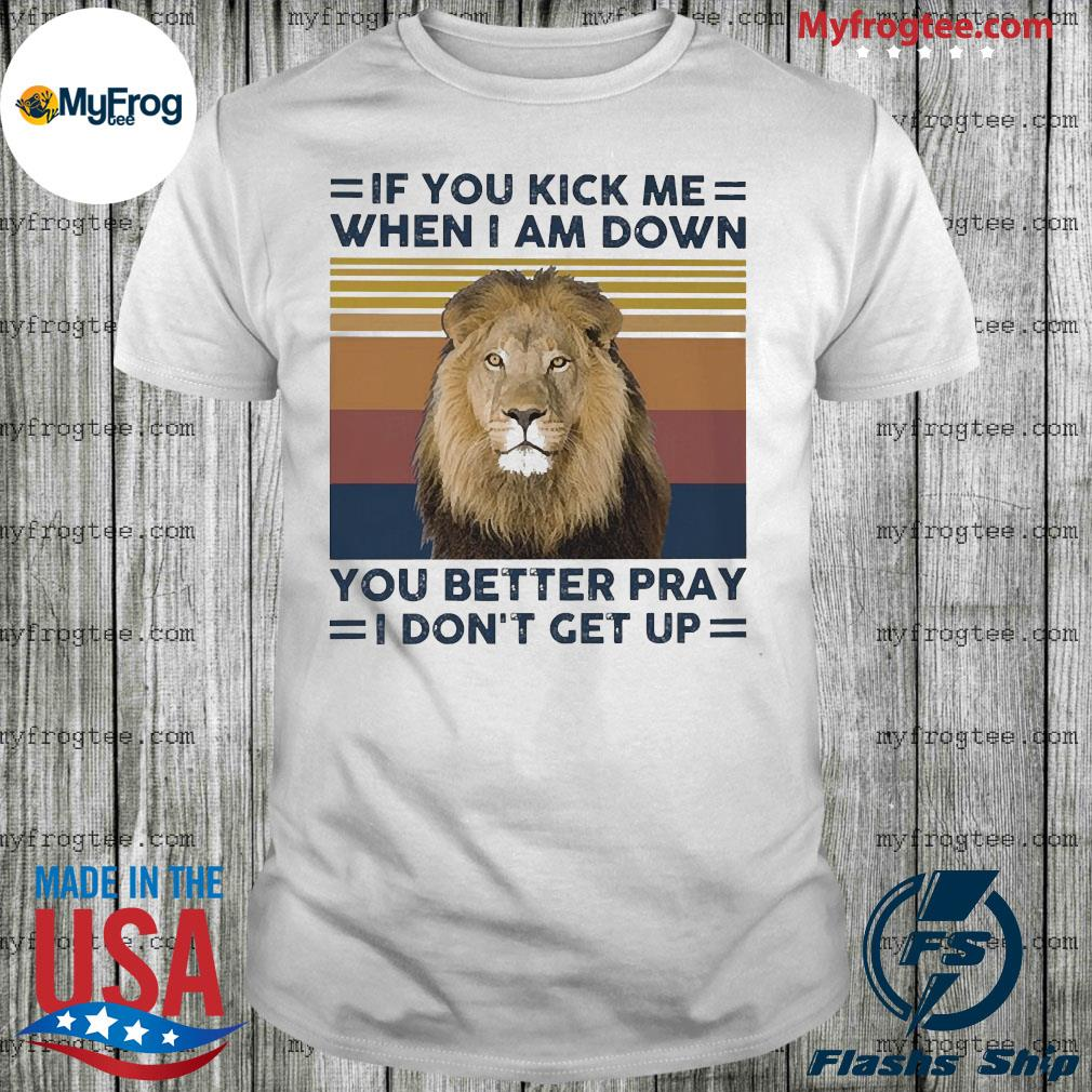 Lion Is you kick me when I am down you better pray I don't get up vintage shirt