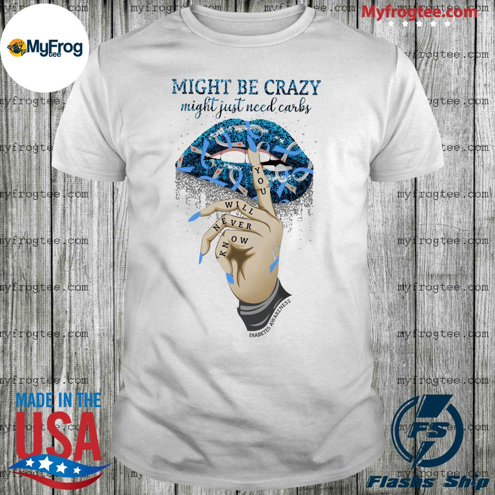 Lips might be crazy might just need carbs you will never know shirt