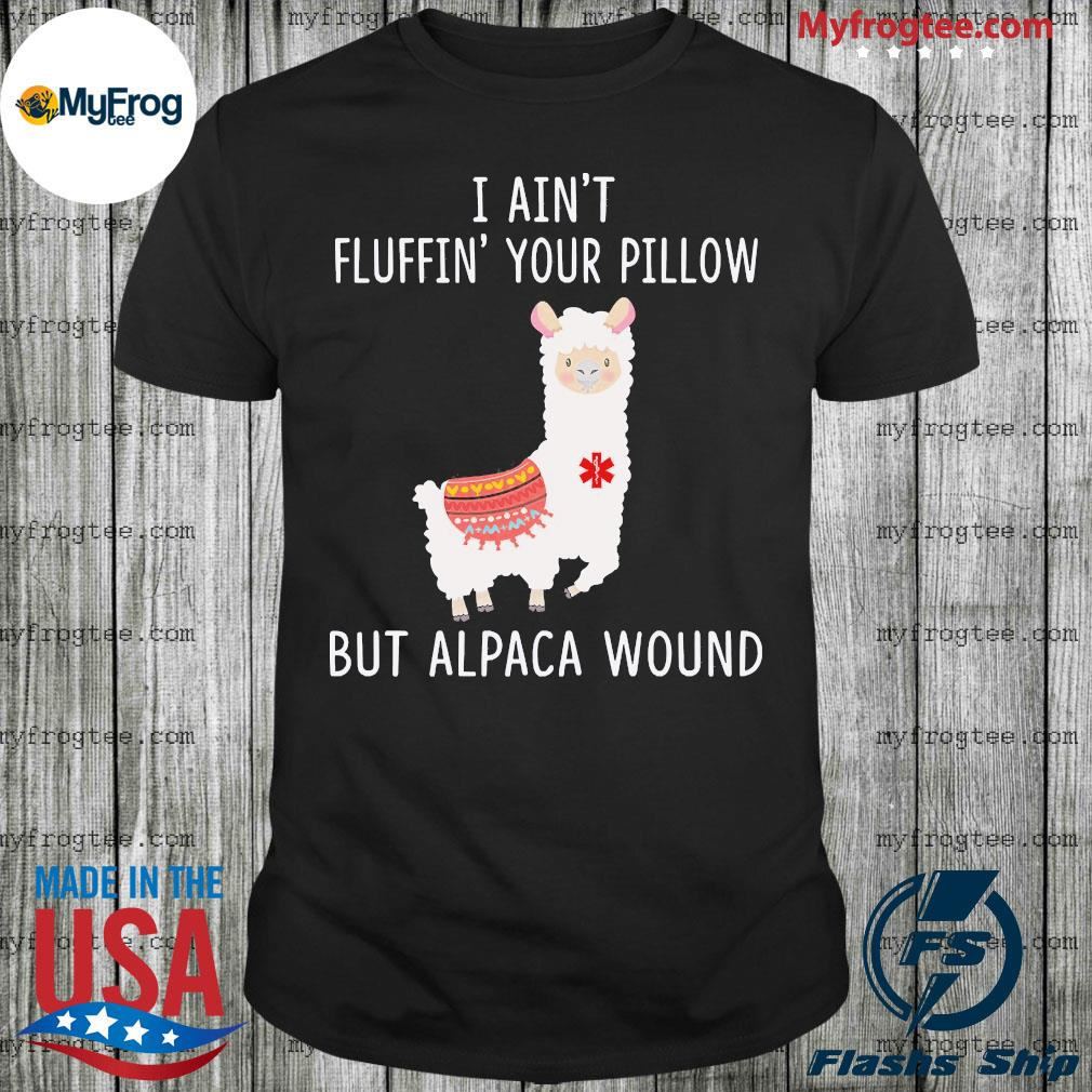 Llama I ain't fluffin' your pillow but alpaca wound shirt