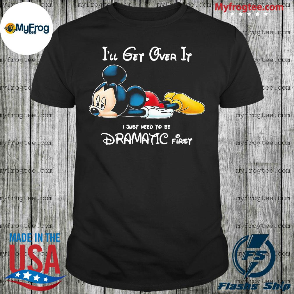 Mickey Mouse i'll get over it I just need to be dramatic first shirt