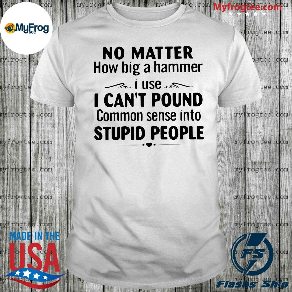 No matter how big a hammer I use I can't pound common sense into stupid people shirt
