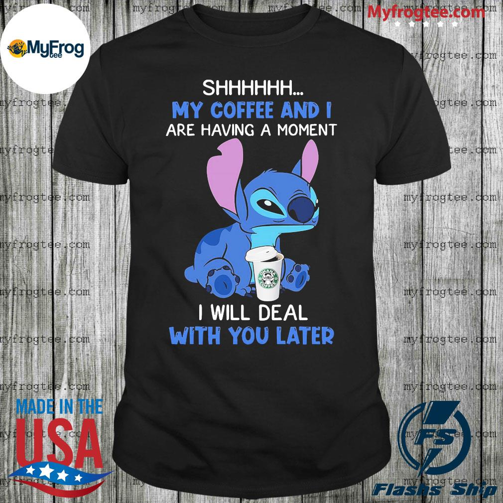 Stitch shhh my coffee and are having a moment I will deal with you later shirt
