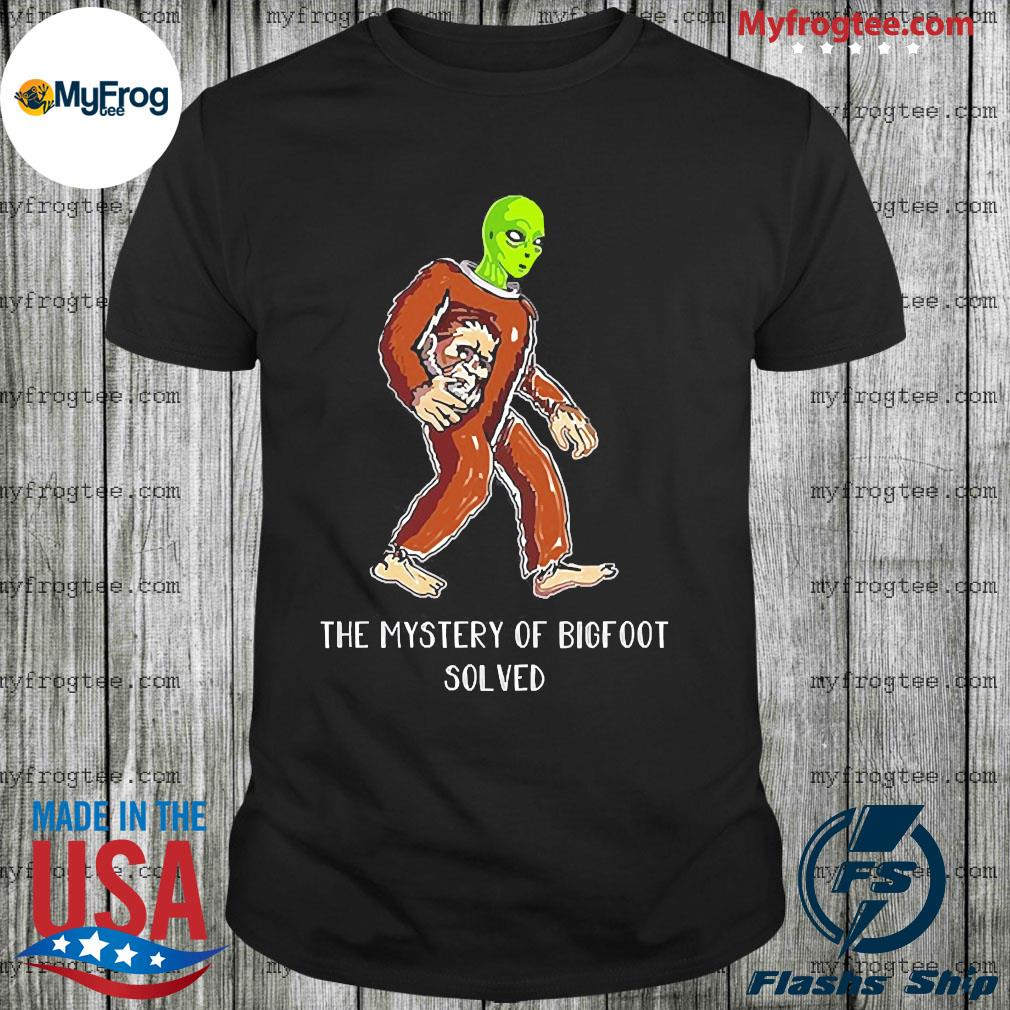 The mystery of Bigfoot and Alien Solved shirt
