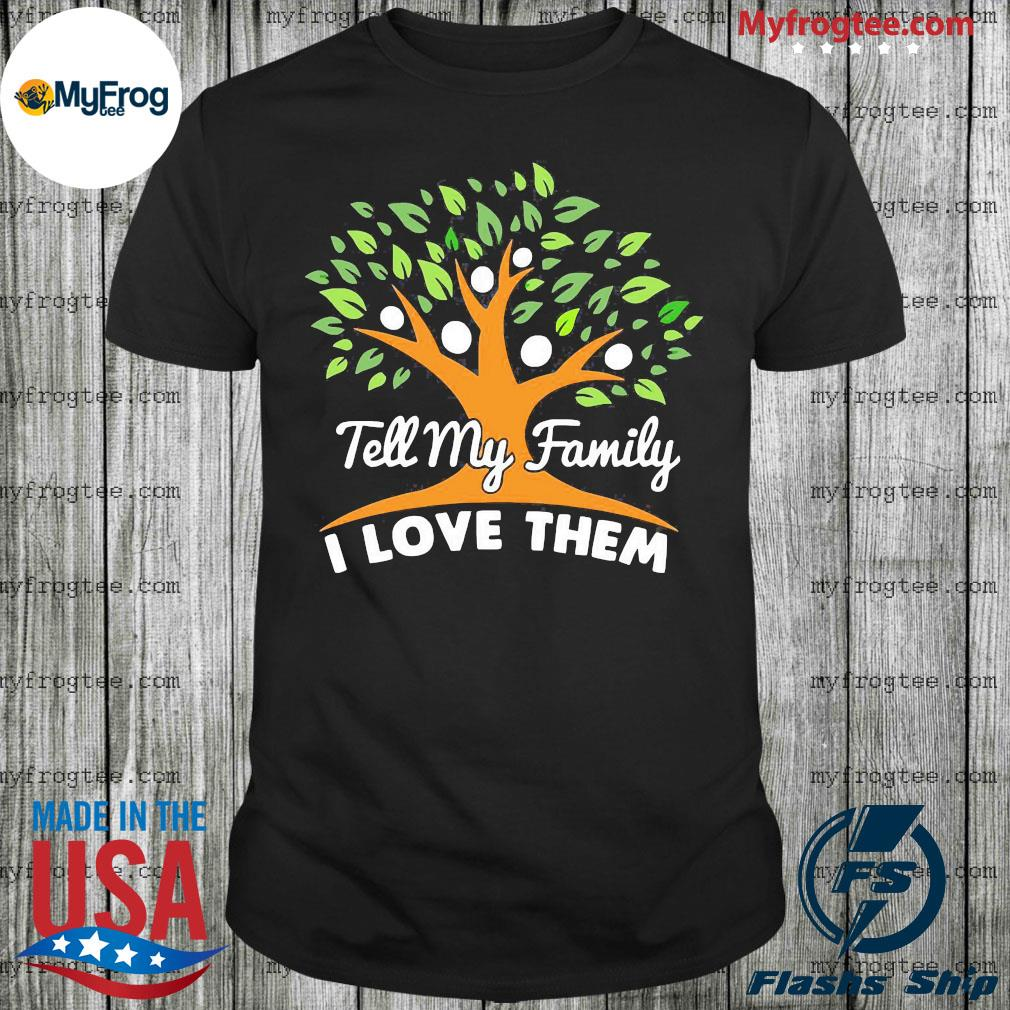 Tree tell my family I love them shirt