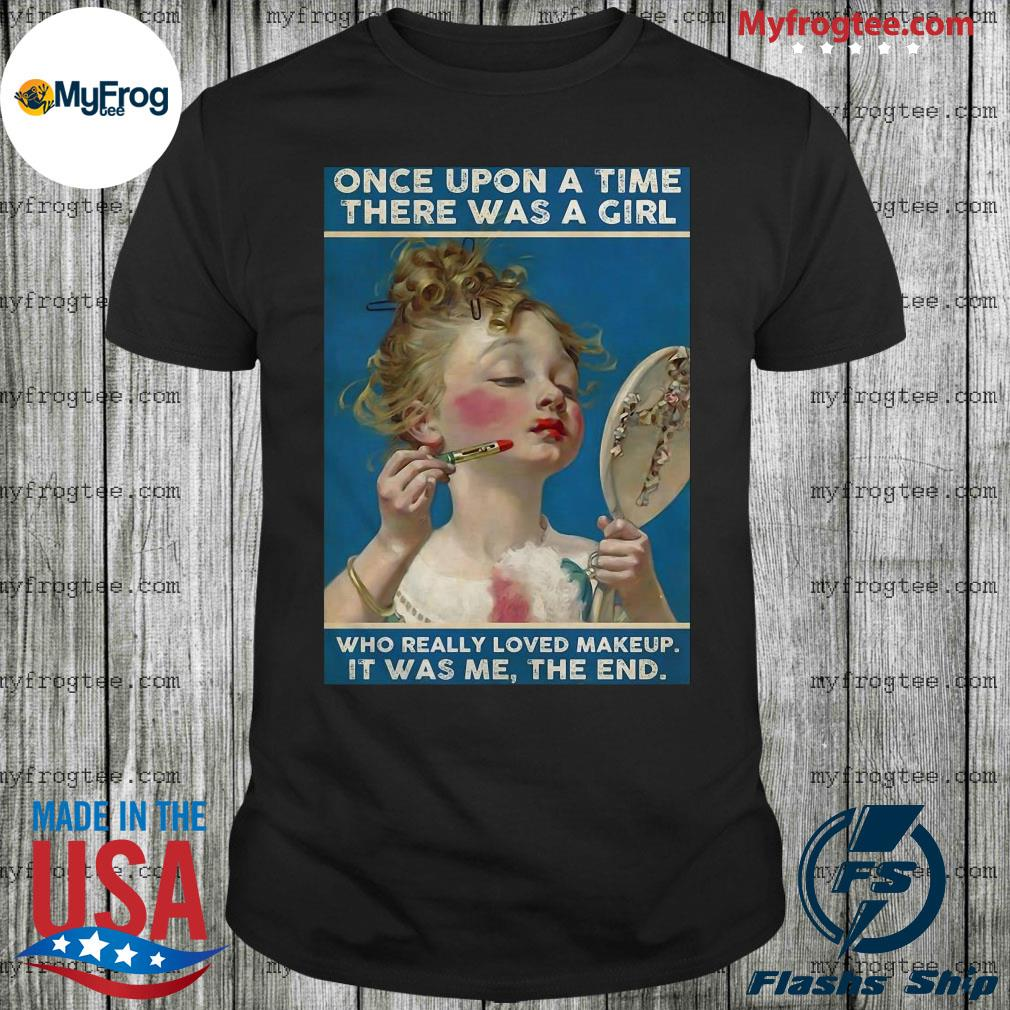 Upon a time there was a girl who really loved makeup it was me the end shirt