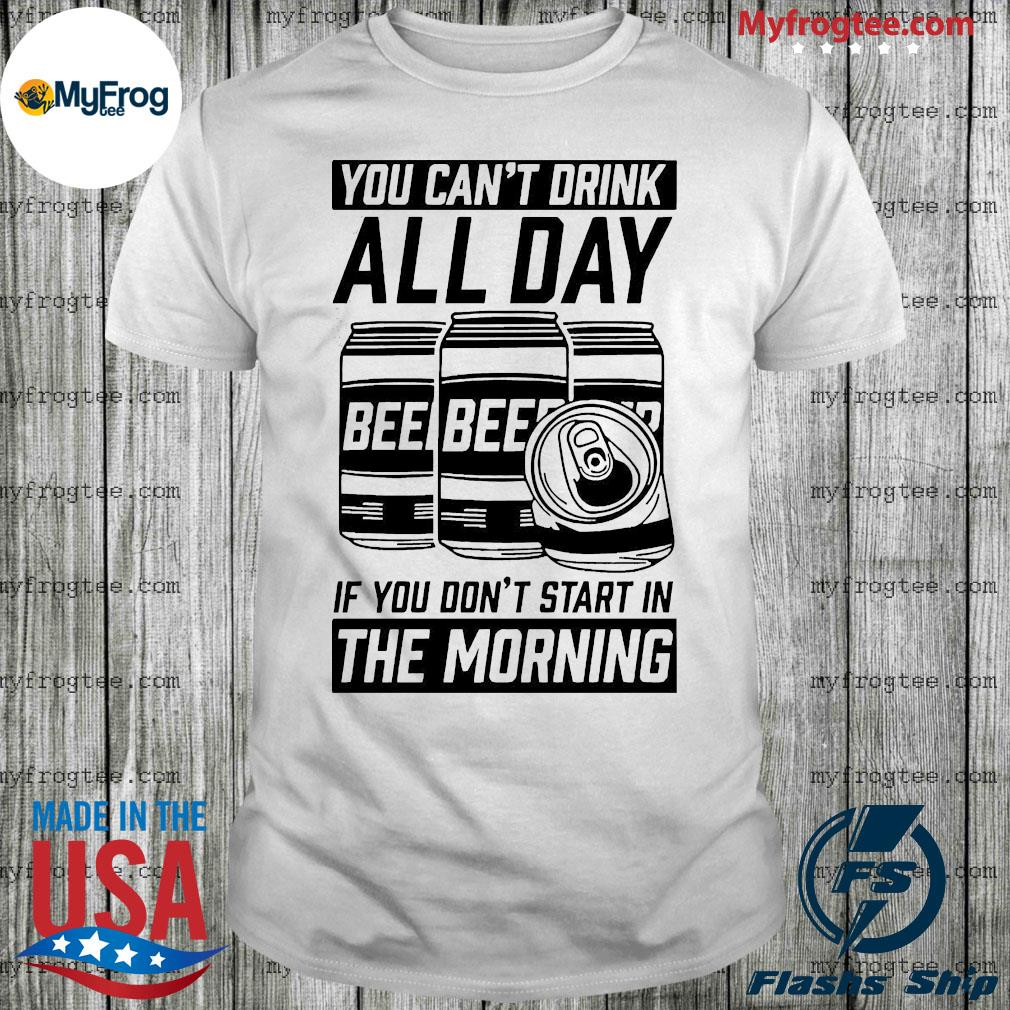 You can't drink all day if you don't start in morning beer shirt