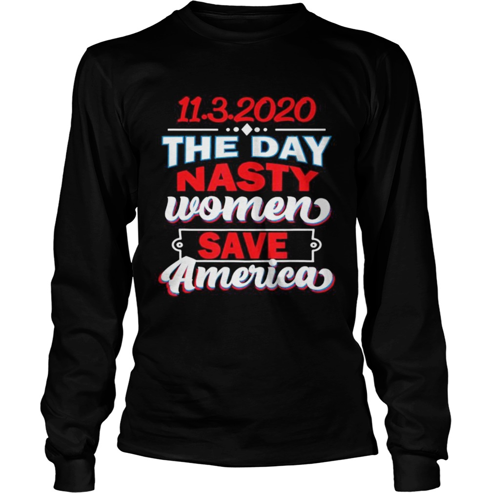 1132020 Day Nasty Women Save America Elections  Long Sleeve