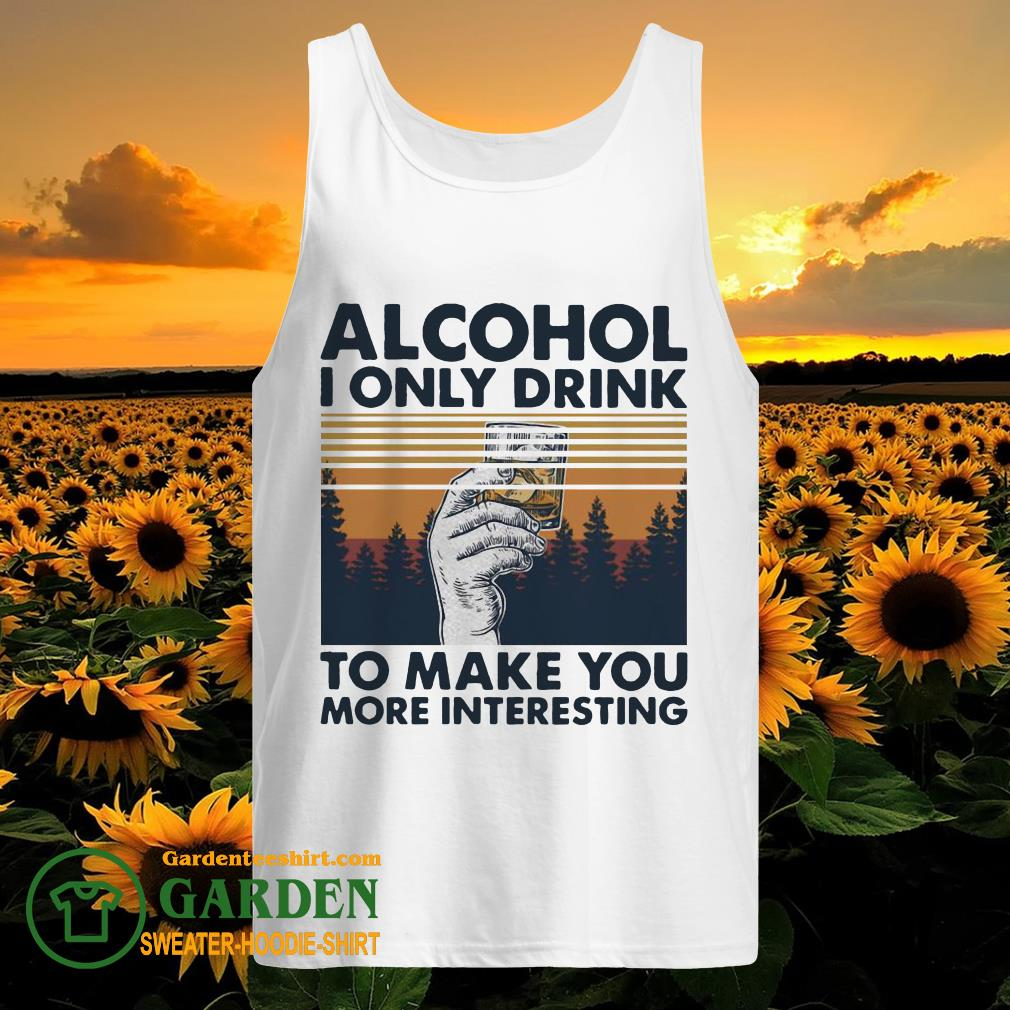 Alcohol I only drink to make you more interesting wine vintage tank top