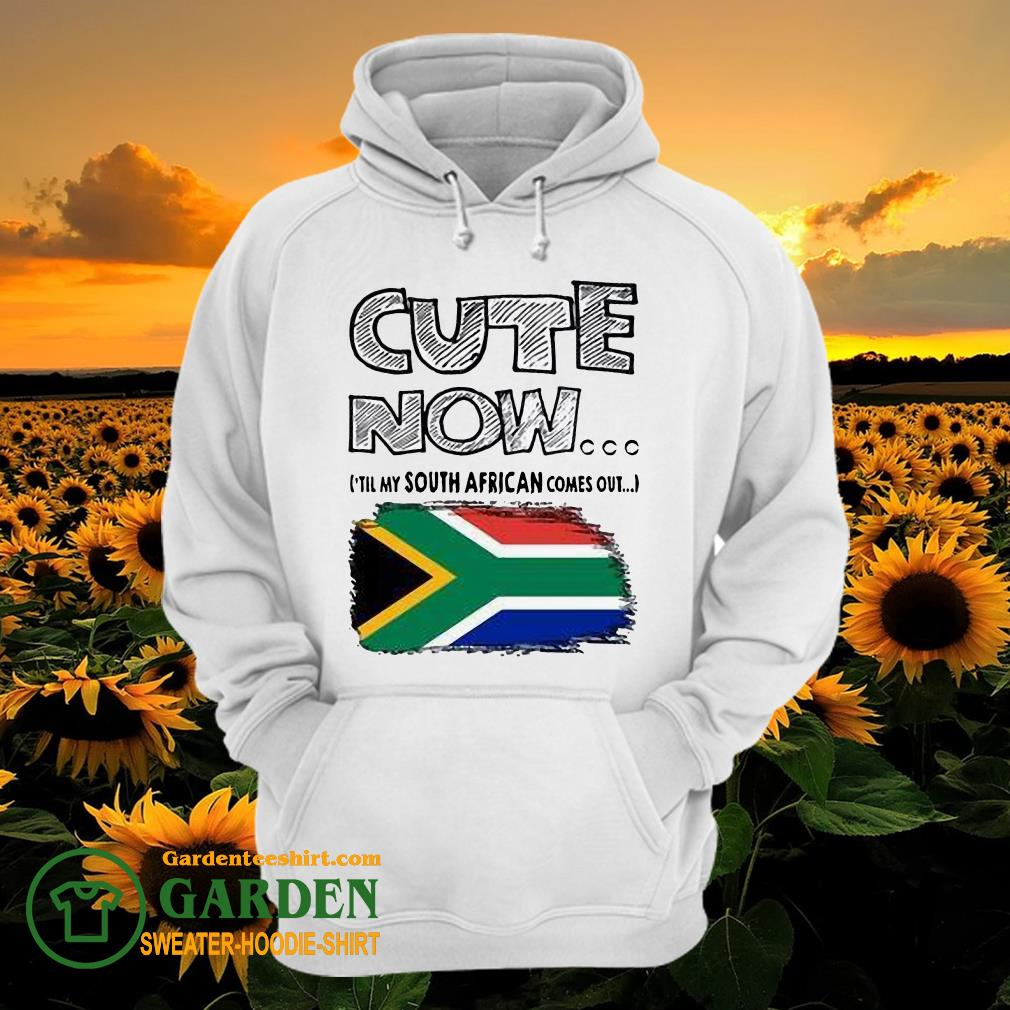 Cute now 'till my south African comes out hoodie