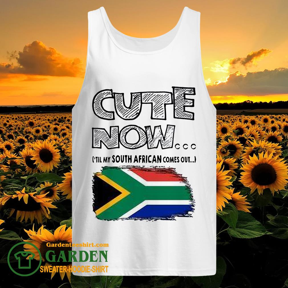 Cute now 'till my south African comes out tank top
