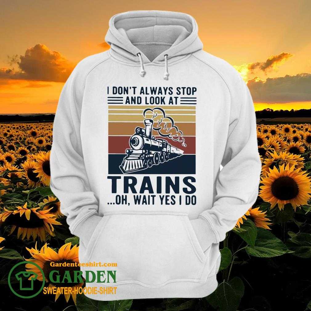 I Don't Always Stop And Look At Trains Oh Wait Yes I Do Vintage hoodie