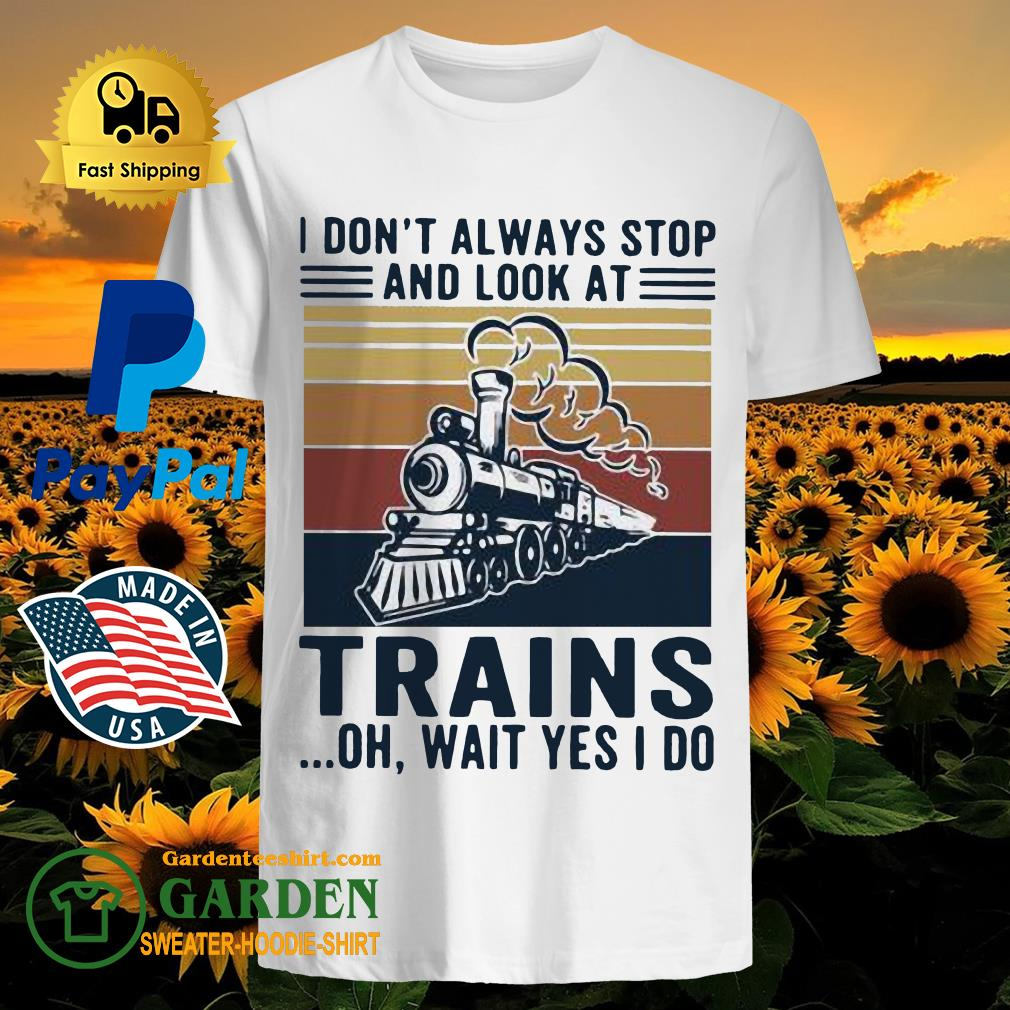 I Don't Always Stop And Look At Trains Oh Wait Yes I Do Vintage Shirt