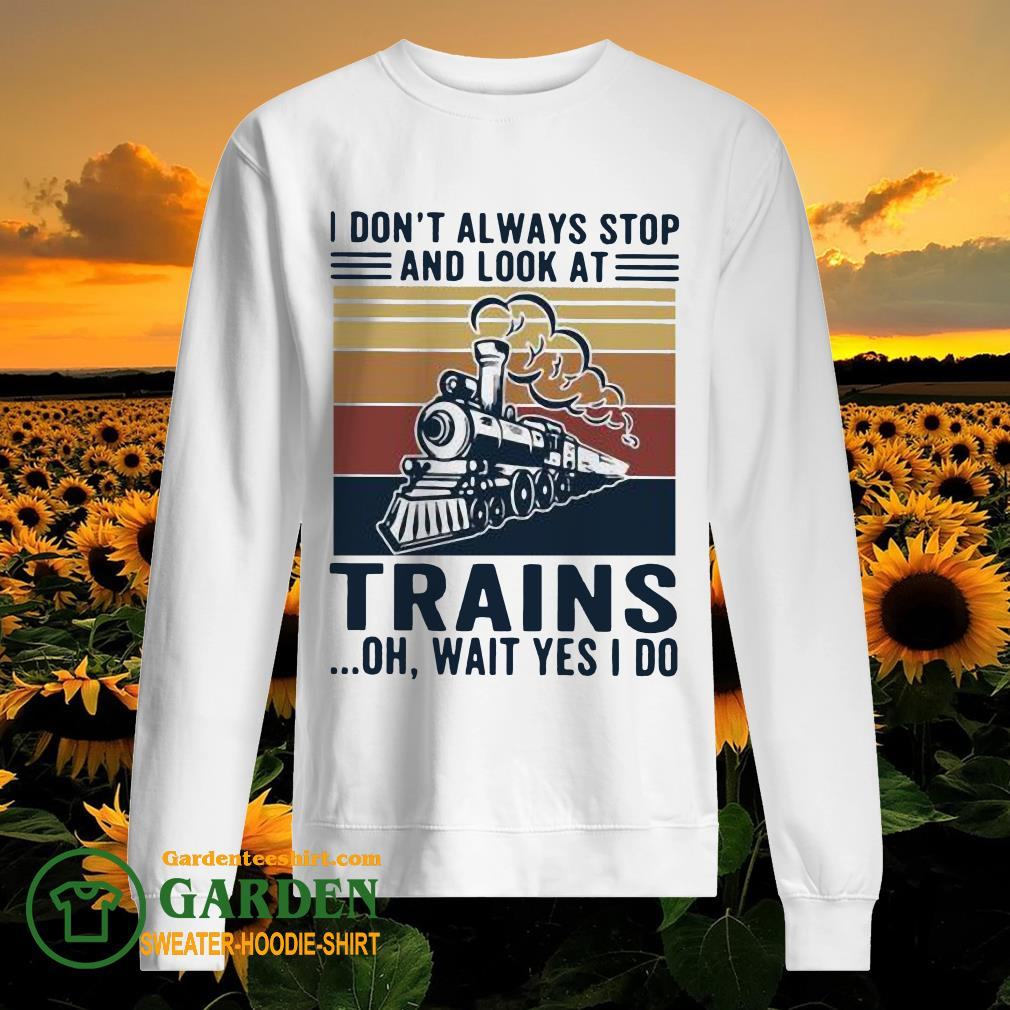 I Don't Always Stop And Look At Trains Oh Wait Yes I Do Vintage sweater