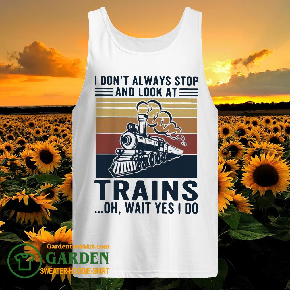 I Don't Always Stop And Look At Trains Oh Wait Yes I Do Vintage tank top