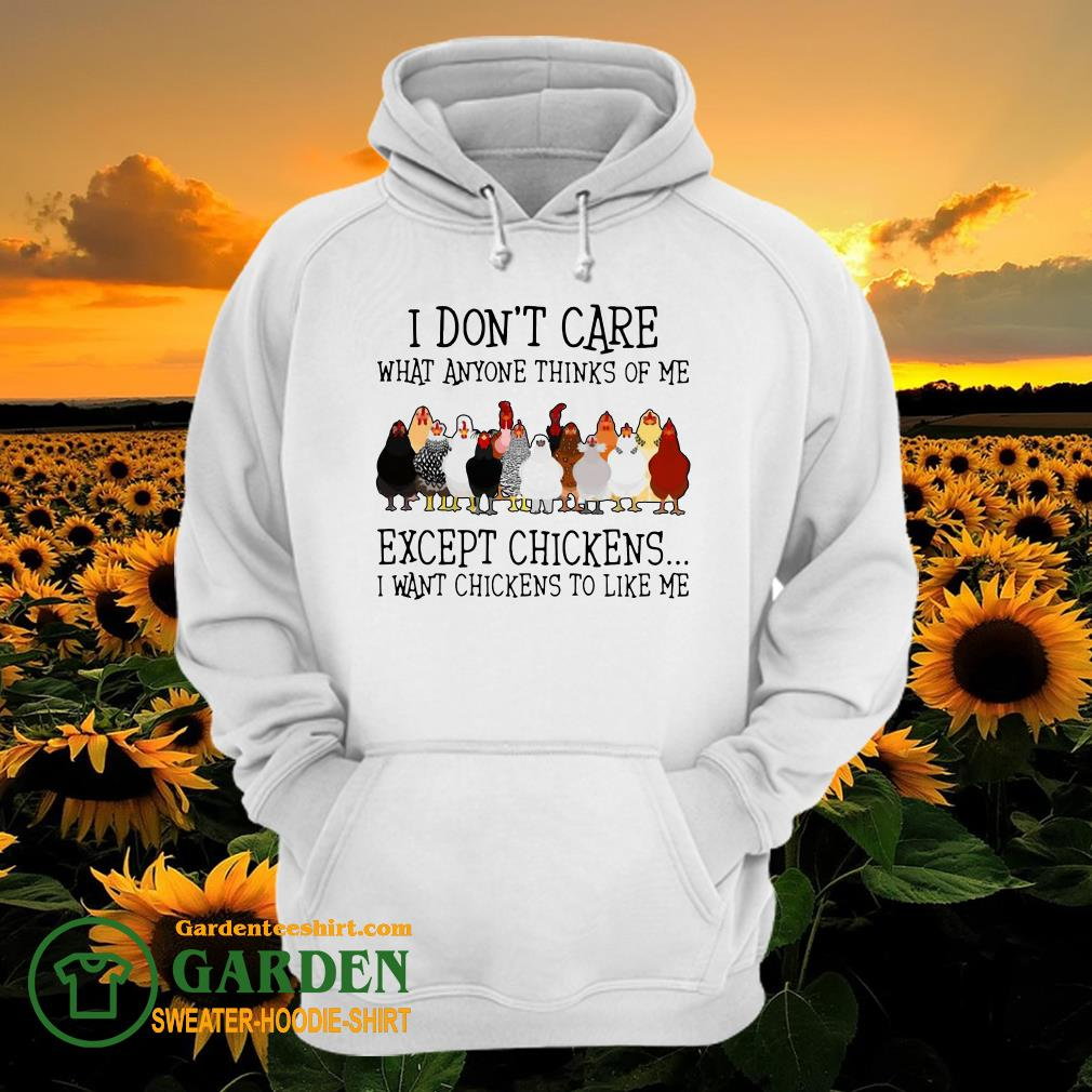 I Don't Care What Anyone Thinks Of Me Except Chickens I Want Chickens To Like Me hoodie