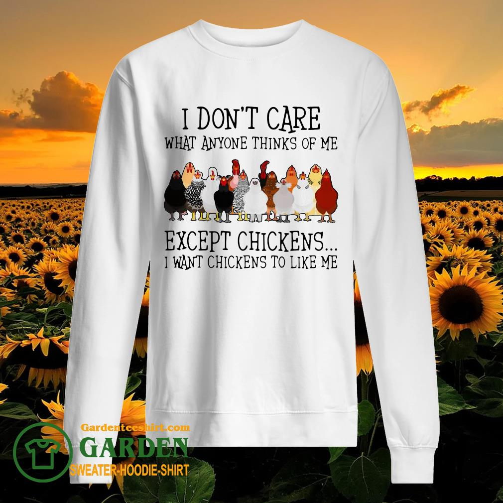 I Don't Care What Anyone Thinks Of Me Except Chickens I Want Chickens To Like Me sweater