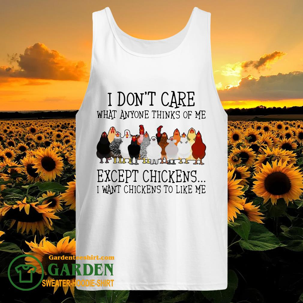 I Don't Care What Anyone Thinks Of Me Except Chickens I Want Chickens To Like Me tank top