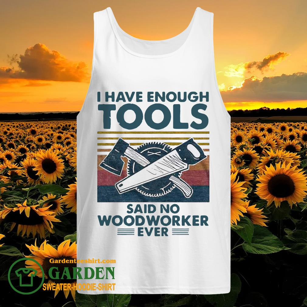 I Have Enough Tools Said No Woodworker Ever Vintage tank top