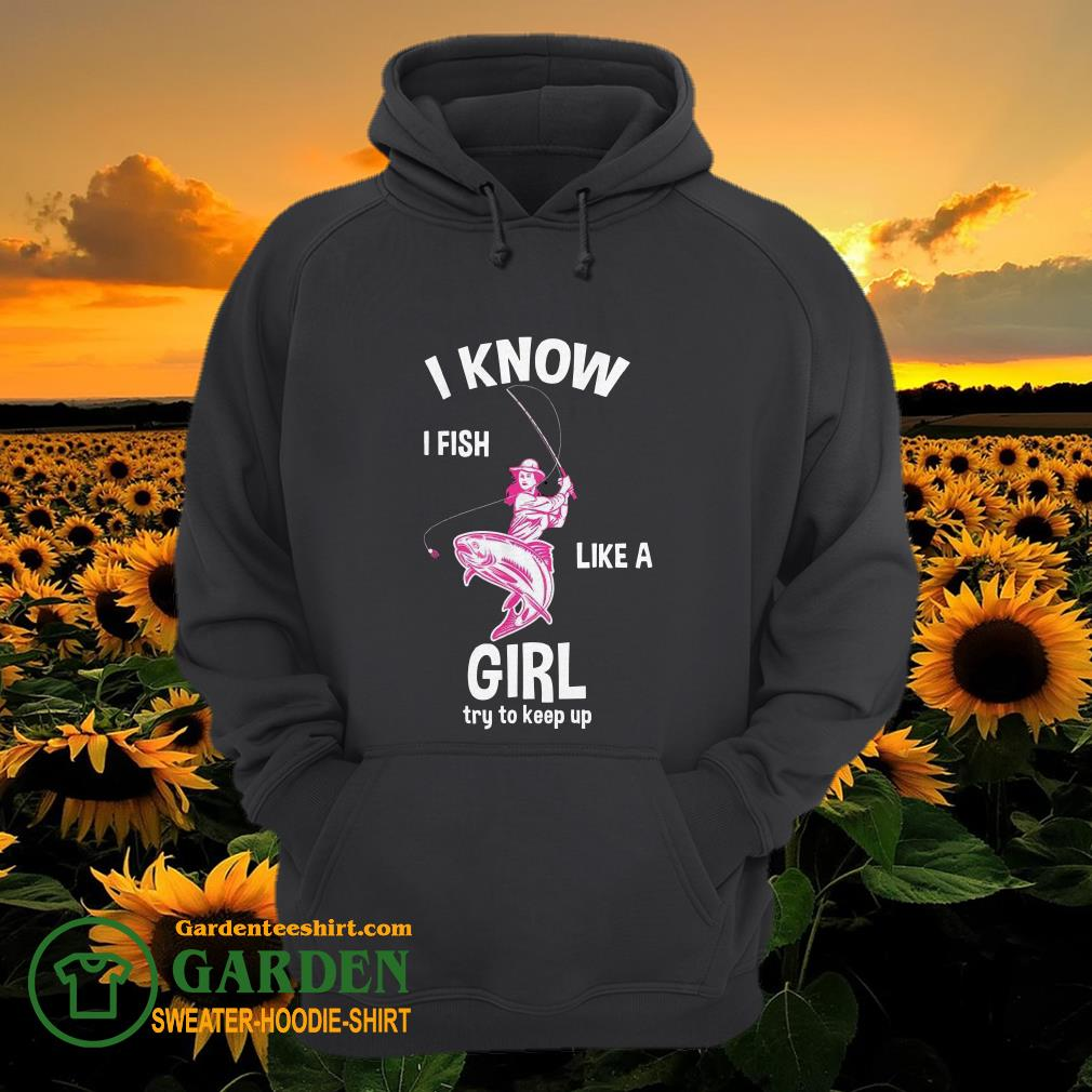 I know I Fish like a girl fun fishing gear hoodie