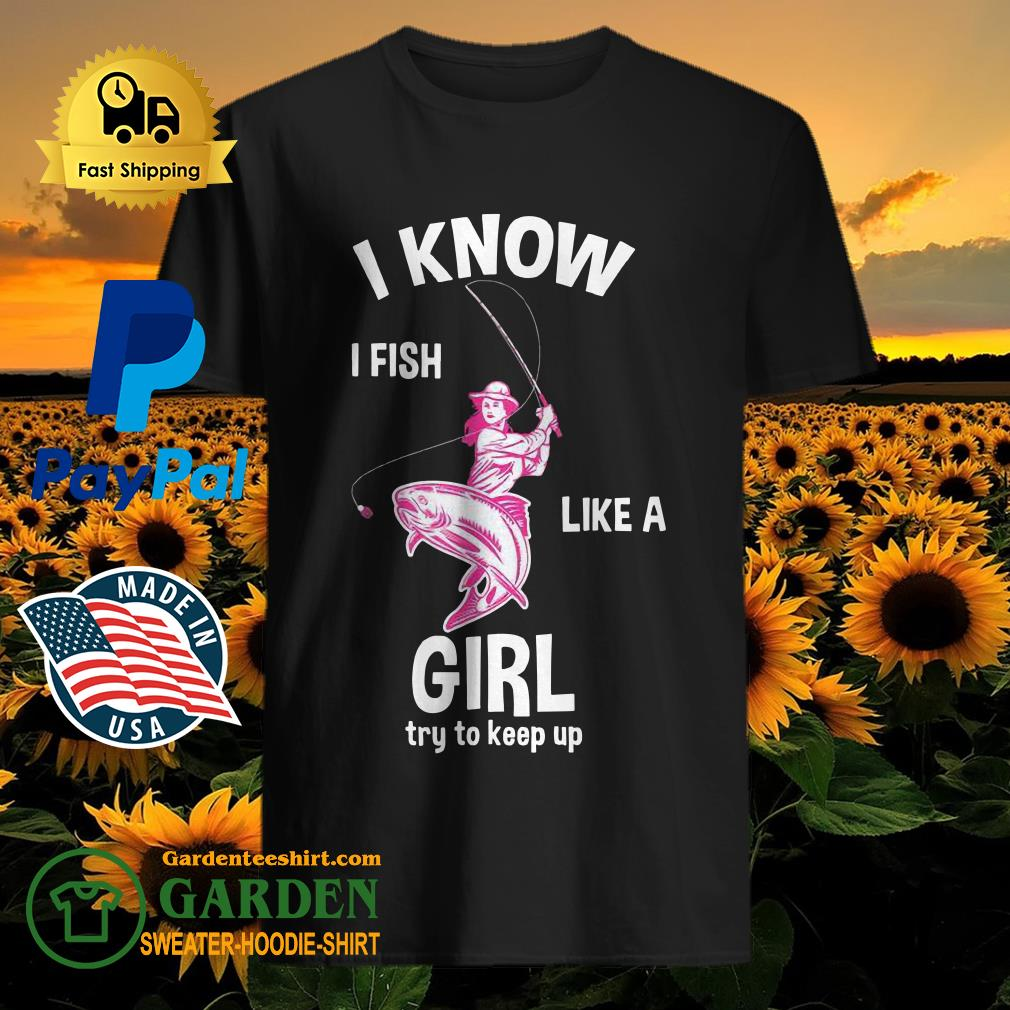 I know I Fish like a girl fun fishing gear Shirt