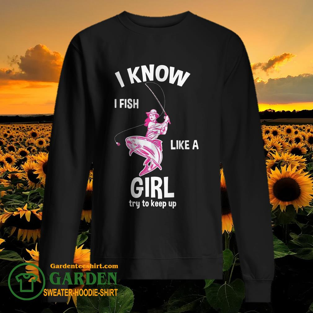 I know I Fish like a girl fun fishing gear sweater