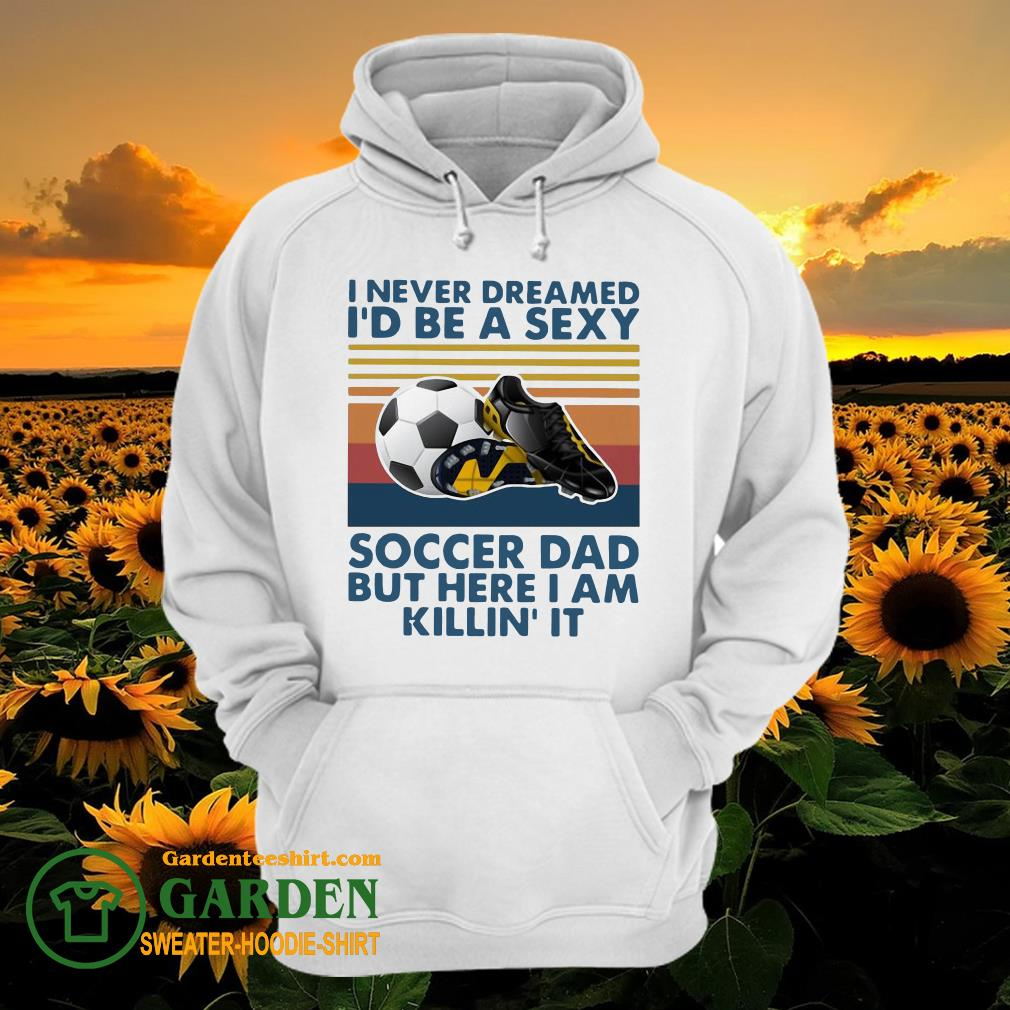I Never Dreamed I'd Be A Sexy Soccer Dad But Here I Am Killin' It Vintage hoodie