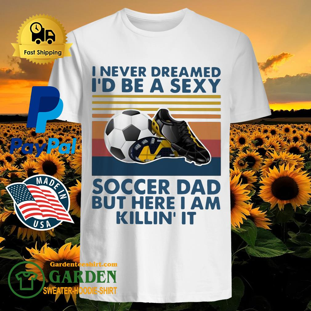 I Never Dreamed I'd Be A Sexy Soccer Dad But Here I Am Killin' It Vintage Shirt