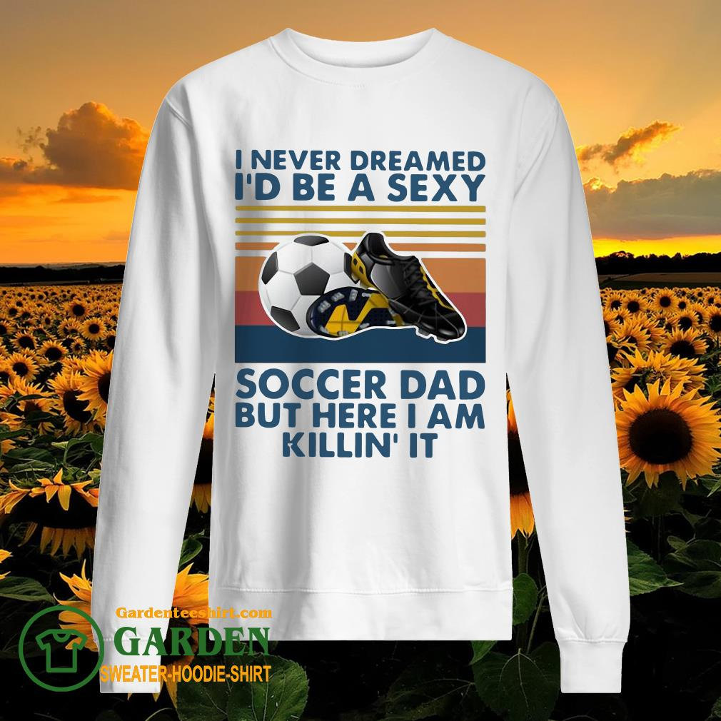 I Never Dreamed I'd Be A Sexy Soccer Dad But Here I Am Killin' It Vintage sweater