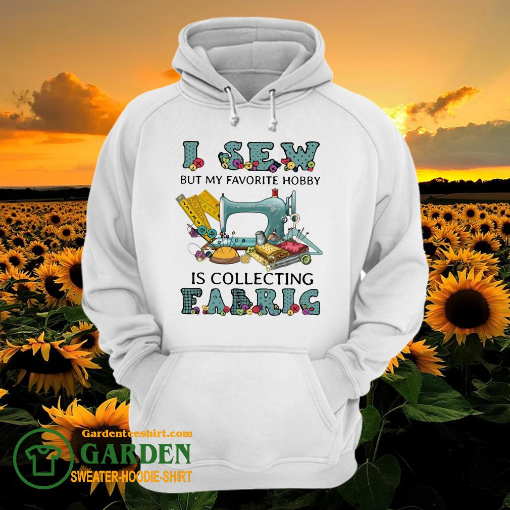 I Sew But My Favorite Hobby Is Collecting Fabrig hoodie