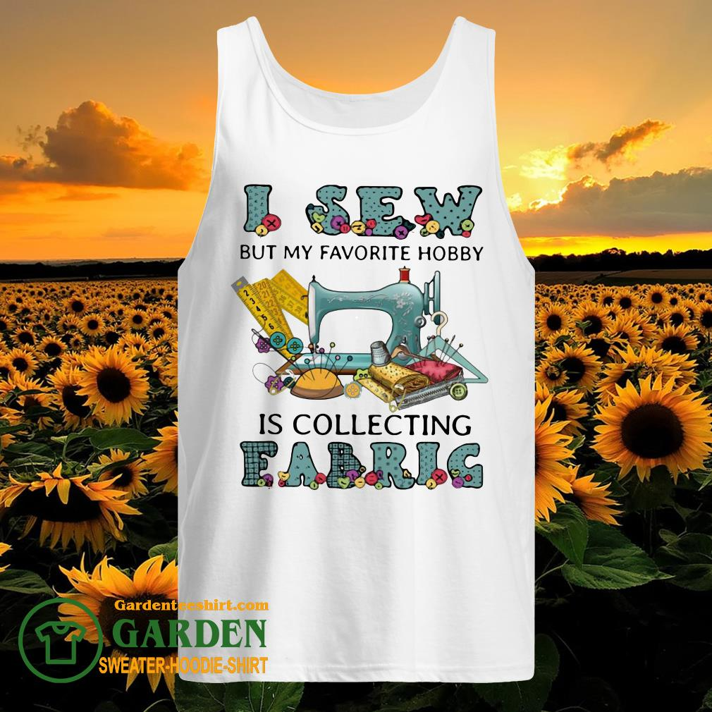 I Sew But My Favorite Hobby Is Collecting Fabrig tank top