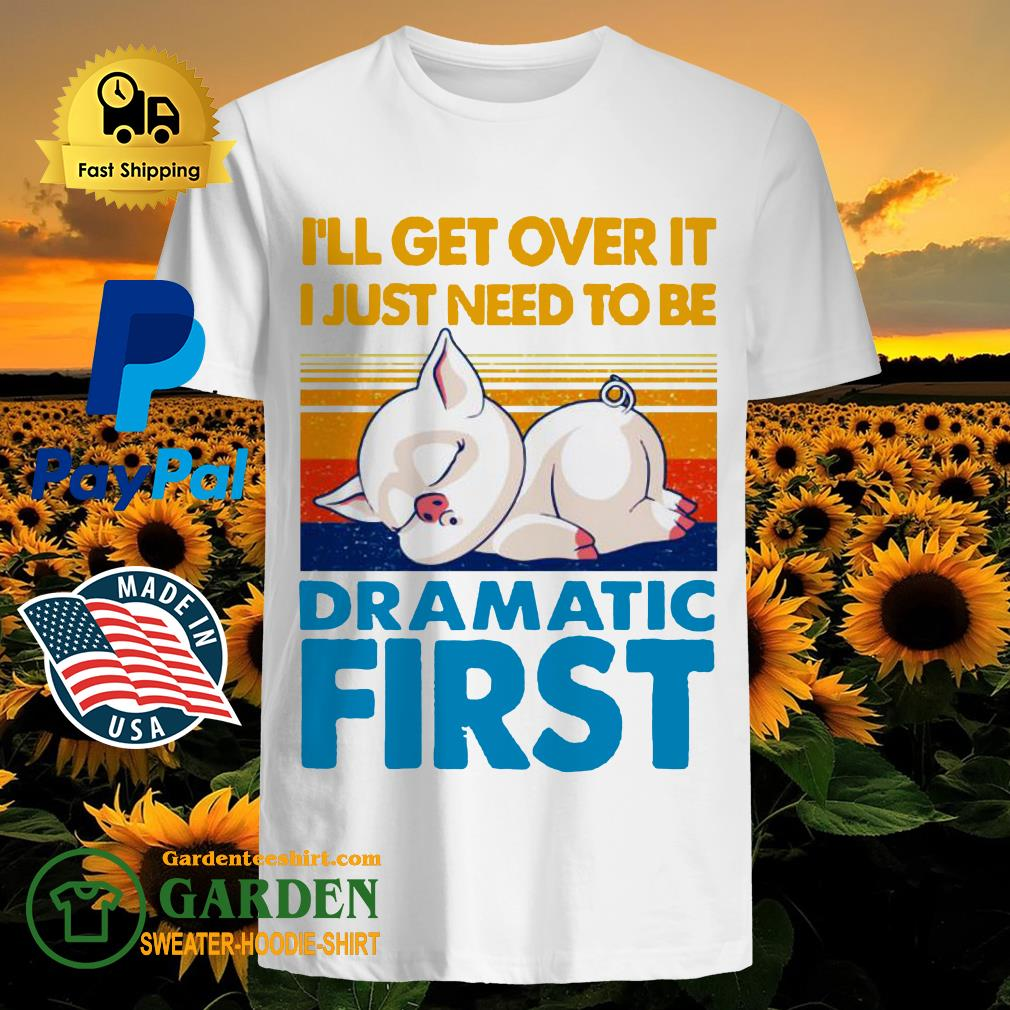 I'll get over it I just to be dramatic first vintage shirt