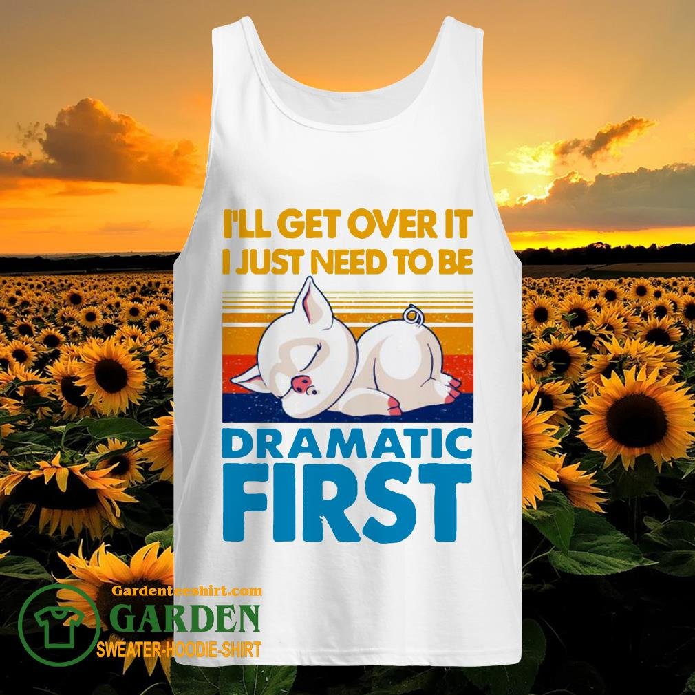 I'll get over it I just to be dramatic first vintage tank top