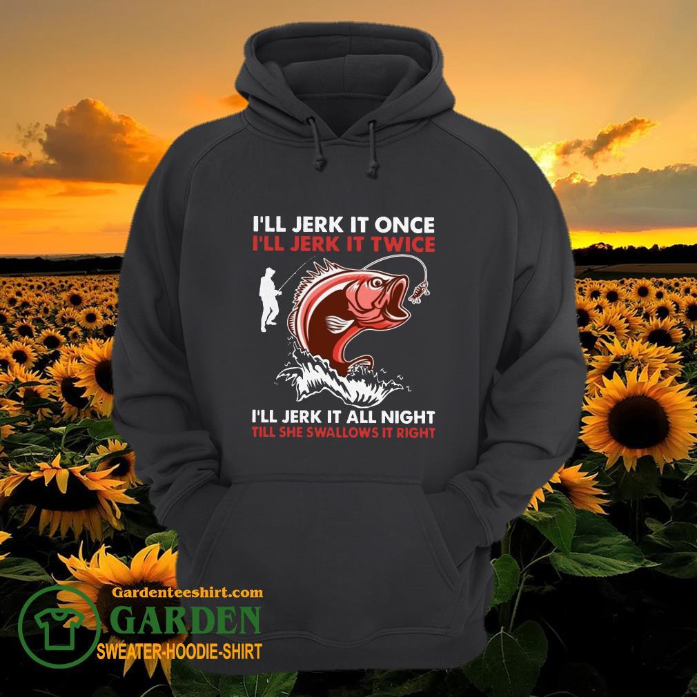 I'll jerk it once I'll jerk it twice I'll jerk it all night hoodie