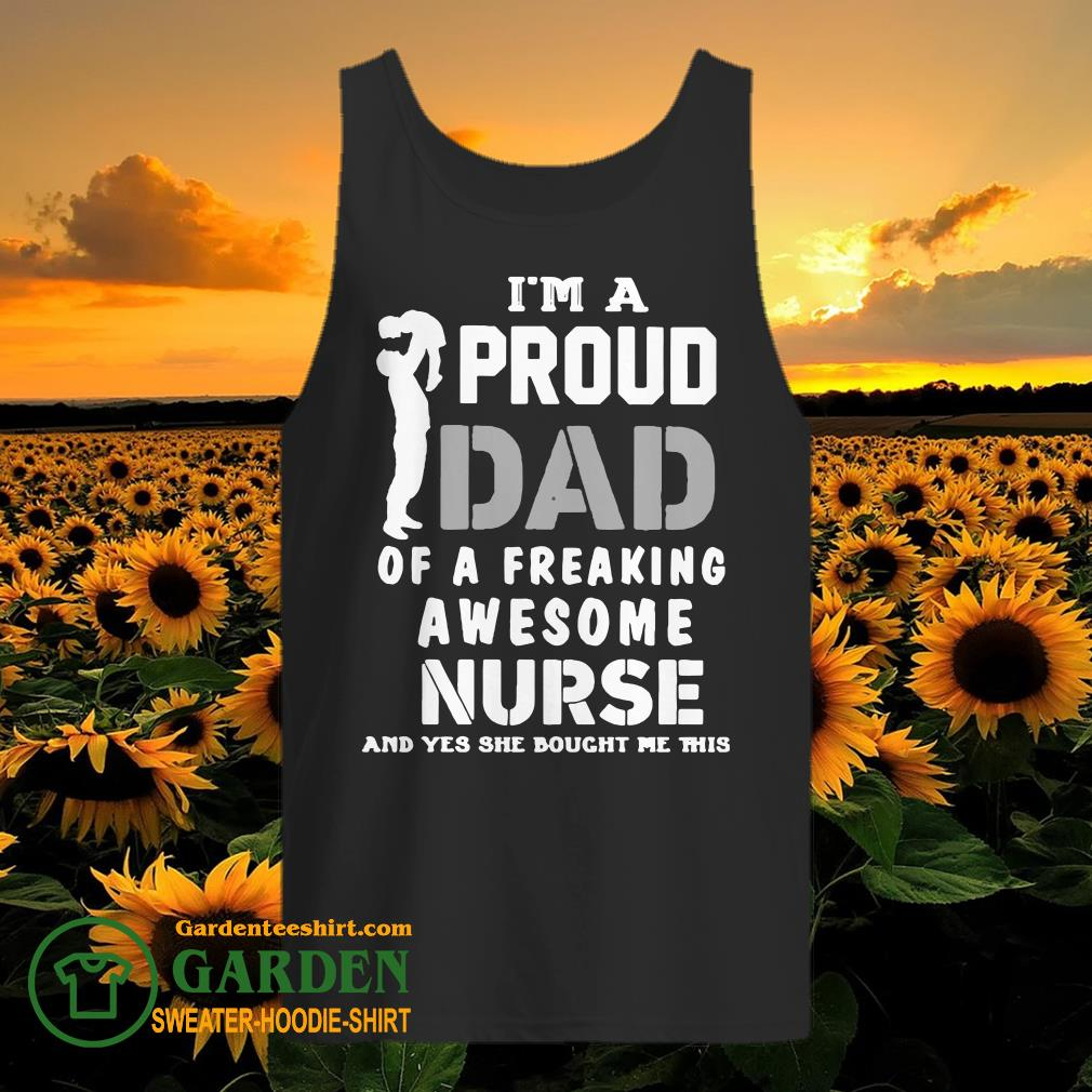 I'am a proud Dad of a freaking awesome Nurse and yes she bought me this tank top
