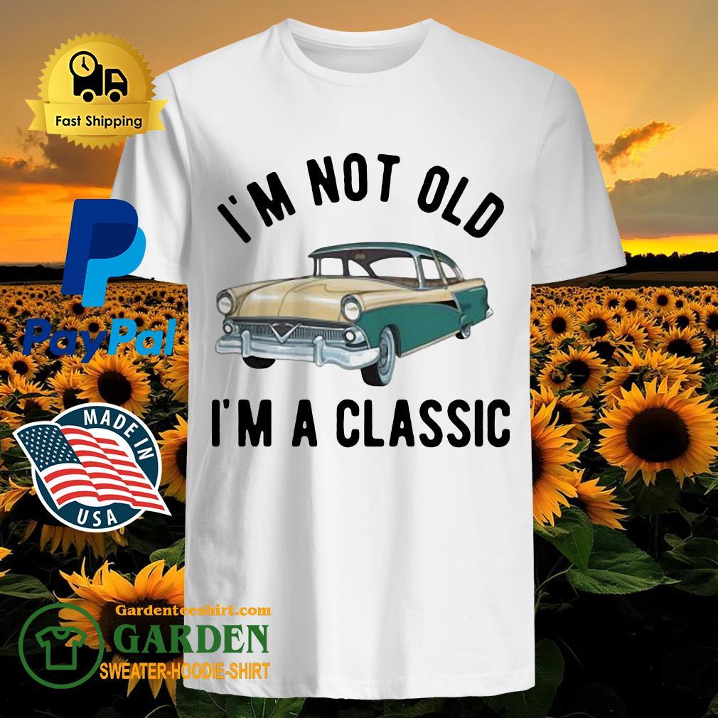I'm not old I'm a classic car shirt