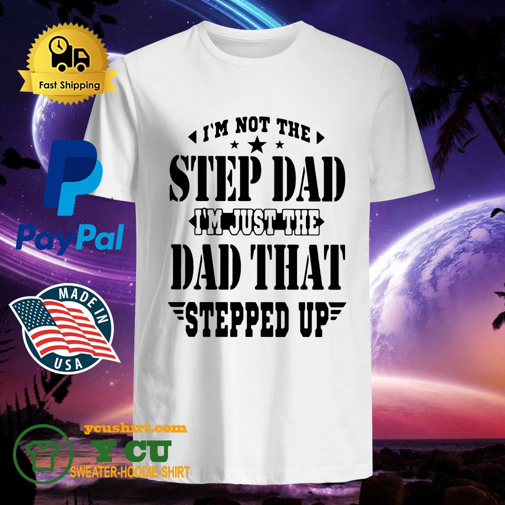I'm Not The Step Dad I'm Just The Dad That Steeped Up Shirt